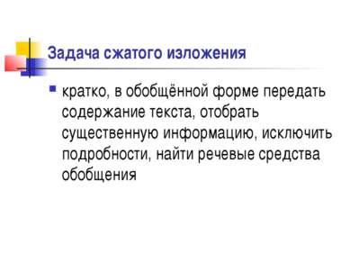 Задача сжатого изложения кратко, в обобщённой форме передать содержание текст...