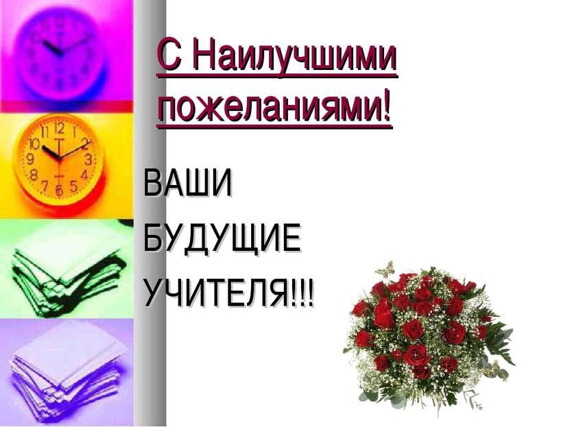 С Наилучшими пожеланиями! ВАШИ БУДУЩИЕ УЧИТЕЛЯ!!!