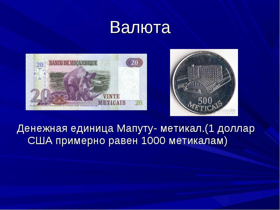 Валюта Денежная единица Мапуту- метикал.(1 доллар США примерно равен 1000 мет...