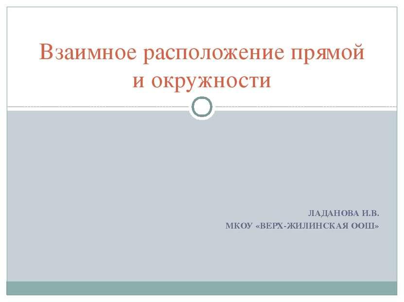 ЛАДАНОВА И.В. МКОУ «ВЕРХ-ЖИЛИНСКАЯ ООШ» Взаимное расположение прямой и окружн...