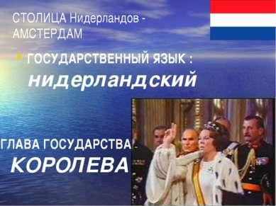 СТОЛИЦА Нидерландов - АМСТЕРДАМ ГОСУДАРСТВЕННЫЙ ЯЗЫК : нидерландский ГЛАВА ГО...