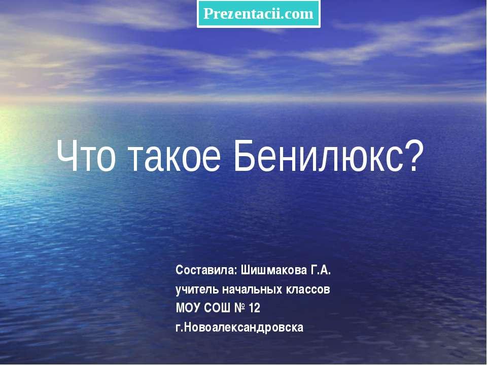Что такое Бенилюкс? Составила: Шишмакова Г.А. учитель начальных классов МОУ С...
