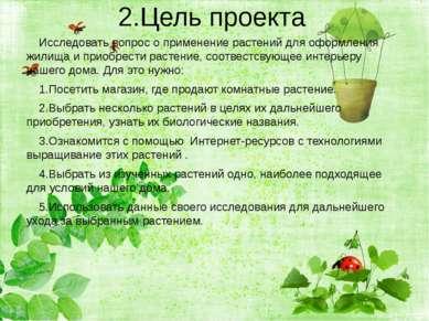 2.Цель проекта Исследовать вопрос о применение растений для оформления жилища...