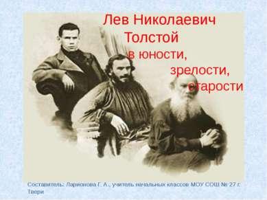 Лев Николаевич Толстой в юности, зрелости, старости Составитель: Ларионова Г....