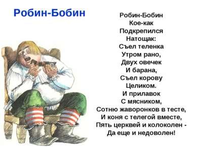 Робин-Бобин Робин-Бобин Кое-как Подкрепился Натощак: Съел теленка Утром рано,...