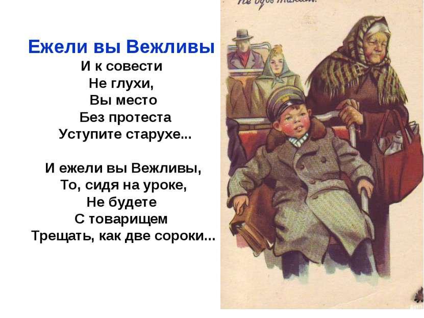 Ежели вы Вежливы И к совести Не глухи, Вы место Без протеста Уступите старухе...