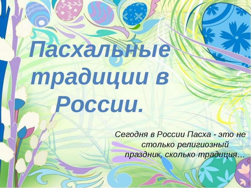 Пасхальные традиции в России. Сегодня в России Пасха - это не столько религио...