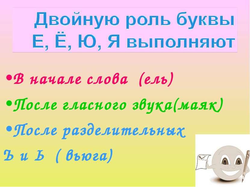 В начале слова (ель) После гласного звука(маяк) После разделительных Ъ и Ь ( ...