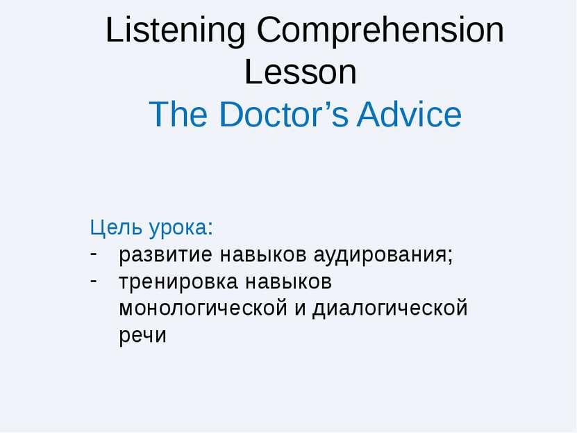 Listening Comprehension Lesson The Doctor's Advice Цель урока: развитие навык...