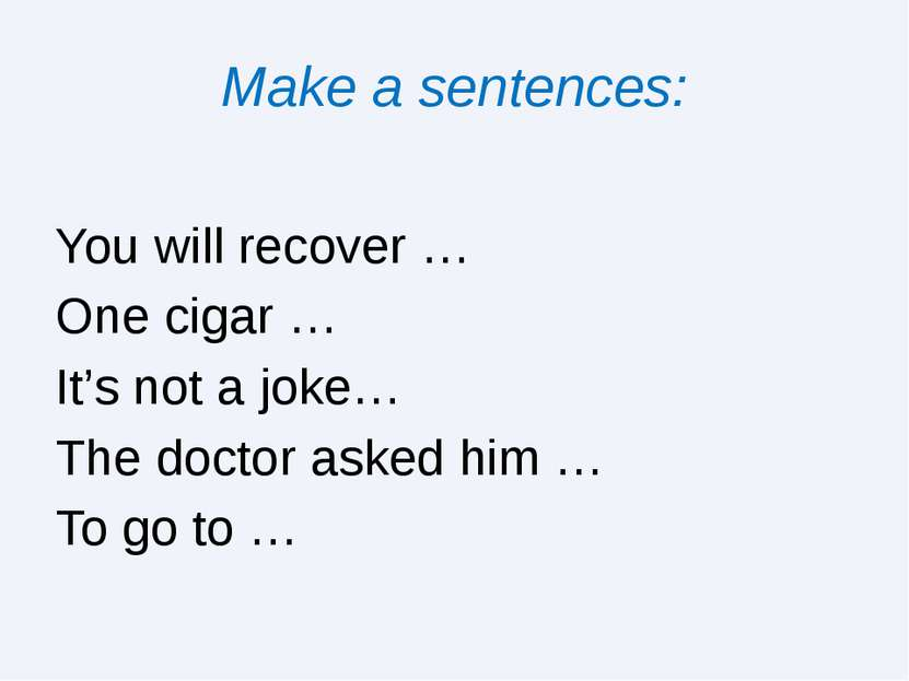Make a sentences: You will recover … One cigar … It's not a joke… The doctor ...