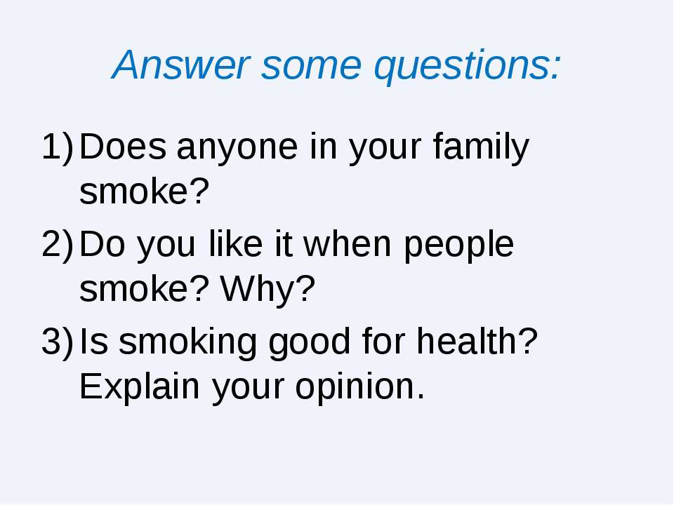 Answer some questions: Does anyone in your family smoke? Do you like it when ...