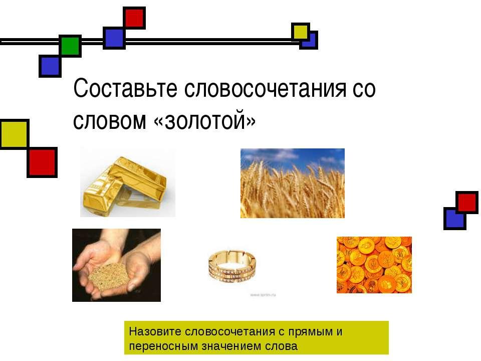Составьте словосочетания со словом «золотой» Назовите словосочетания с прямым...