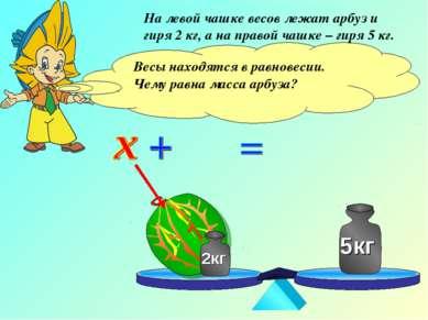 На левой чашке весов лежат арбуз и гиря 2 кг, а на правой чашке – гиря 5 кг. ...