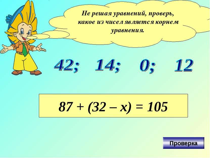 Не решая уравнений, проверь, какое из чисел является корнем уравнения. 87 + (...