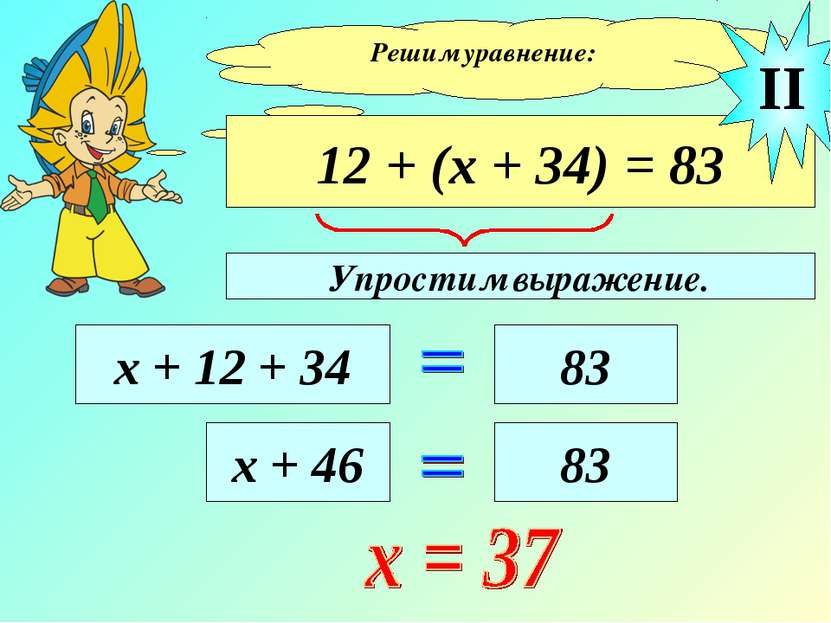 Решим уравнение: 12 + (х + 34) = 83 х + 12 + 34 83 II х + 46 83 Упростим выра...