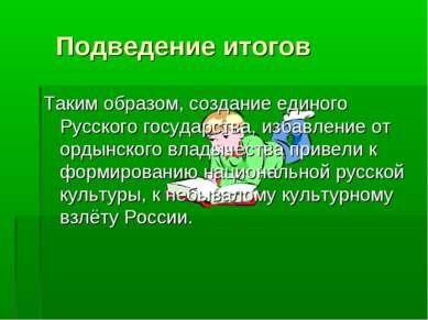 Подведение итогов Таким образом, создание единого Русского государства, избав...