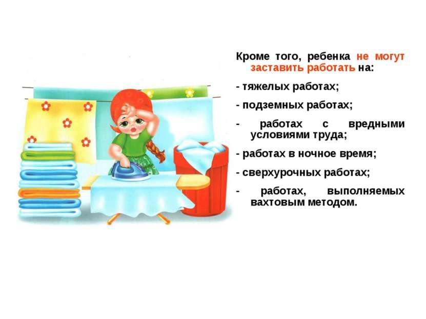 Кроме того, ребенка не могут заставить работать на: - тяжелых работах; - подз...