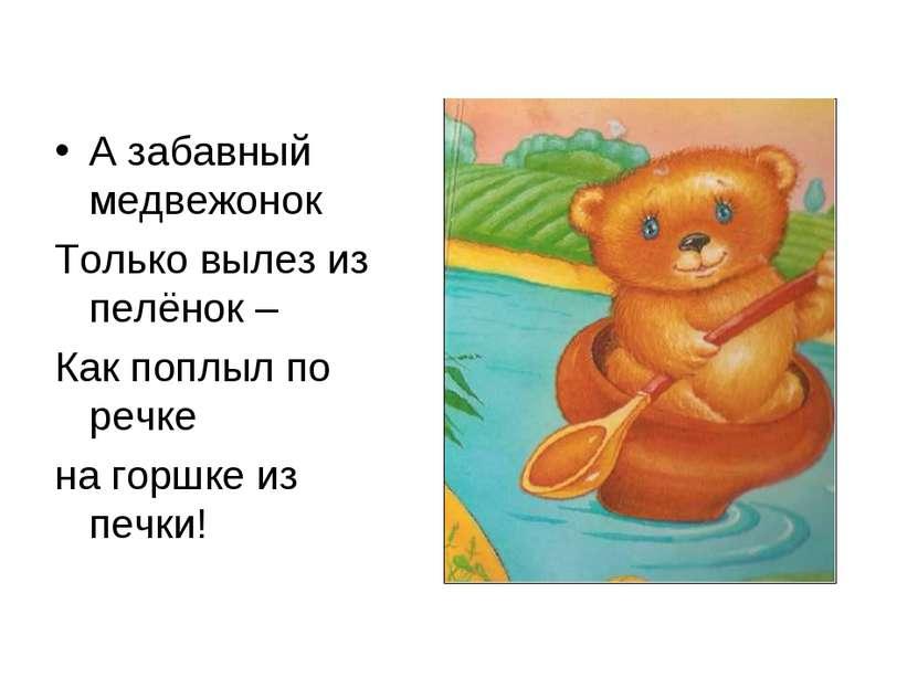 А забавный медвежонок Только вылез из пелёнок – Как поплыл по речке на горшке...