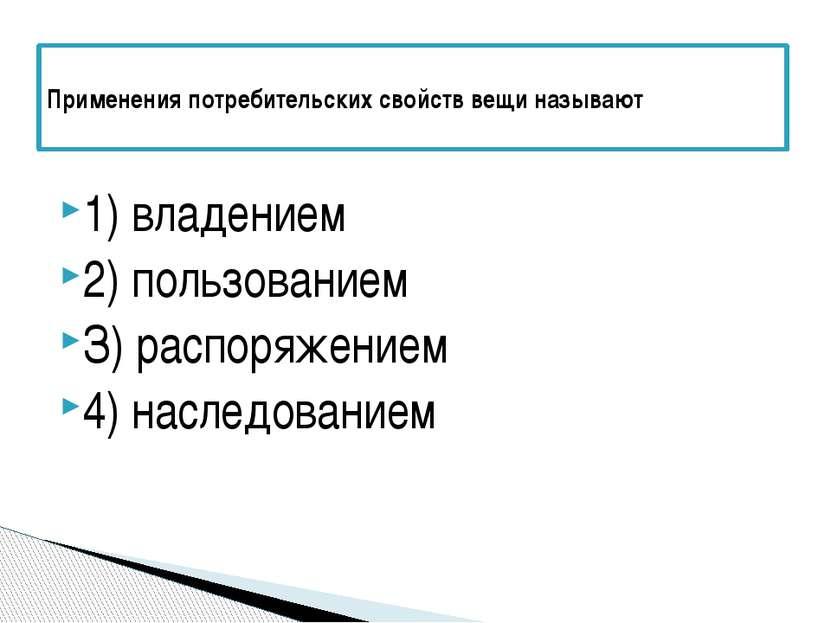 1) владением 2) пользованием З) распоряжением 4) наследованием Применения пот...