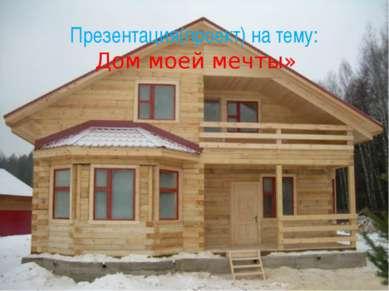Презентация(проект) на тему: Дом моей мечты»
