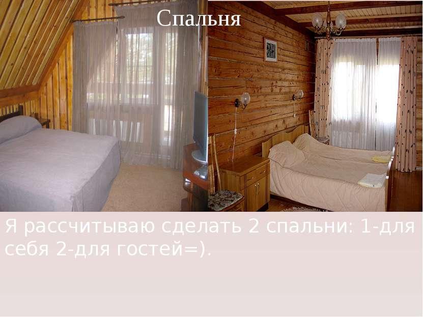 Я рассчитываю сделать 2 спальни: 1-для себя 2-для гостей=). Спальня