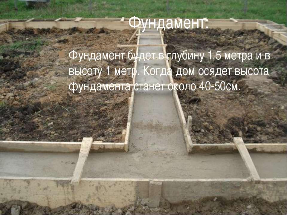 Фундамент: Фундамент будет в глубину 1,5 метра и в высоту 1 метр. Когда дом о...