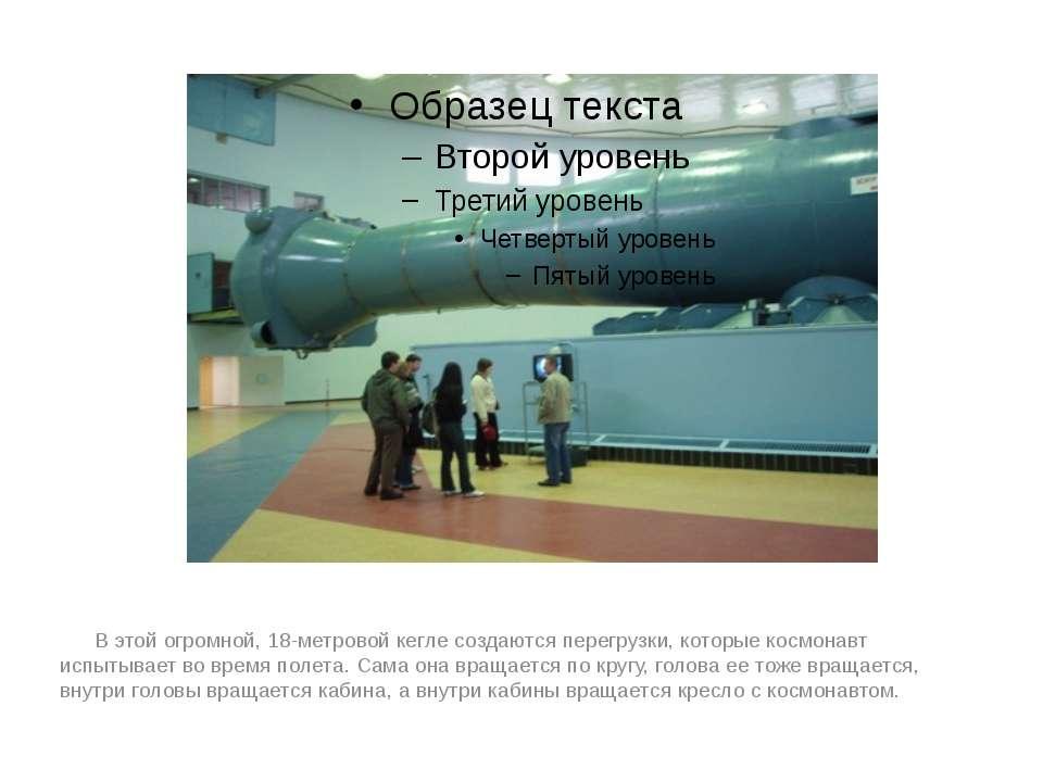 В этой огромной, 18-метровой кегле создаются перегрузки, которые космонавт ис...