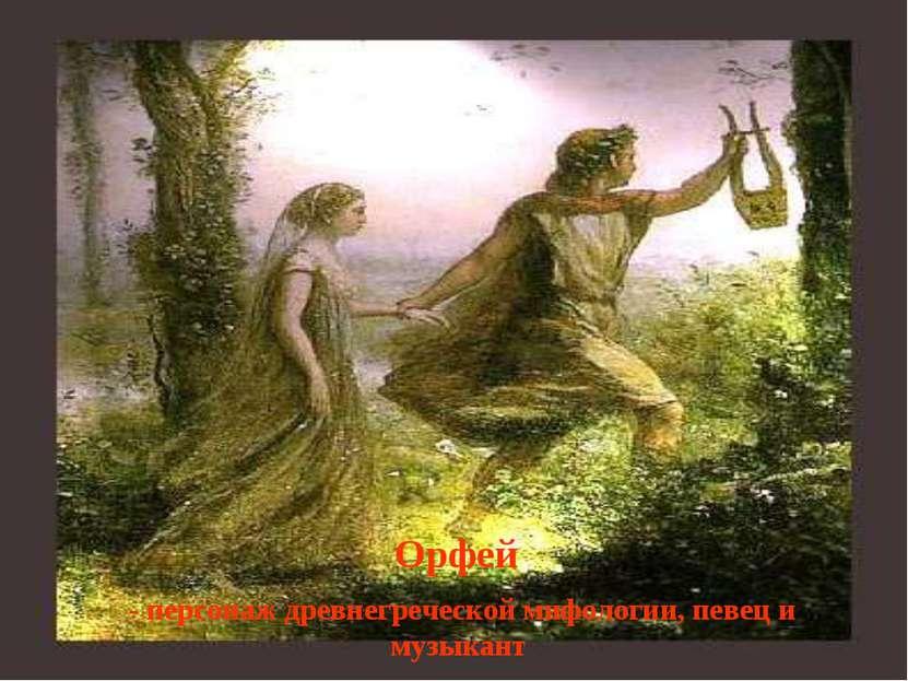 Орфей - персонаж древнегреческой мифологии, певец и музыкант
