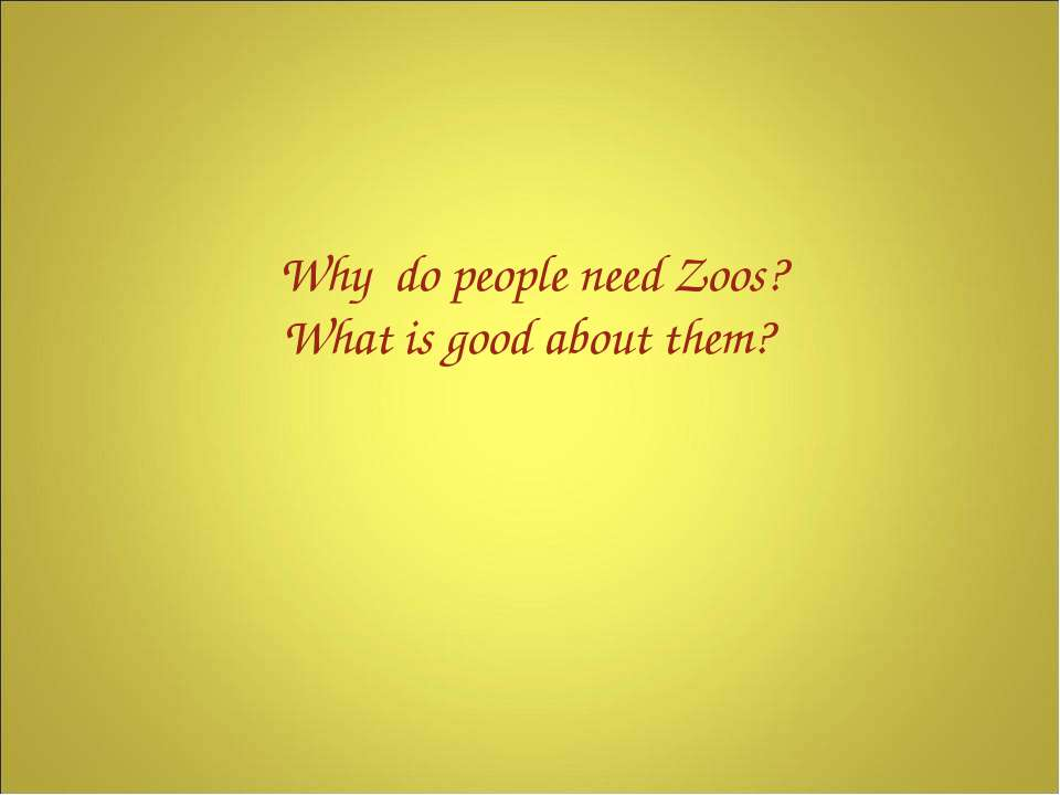 Why do people need Zoos? What is good about them?