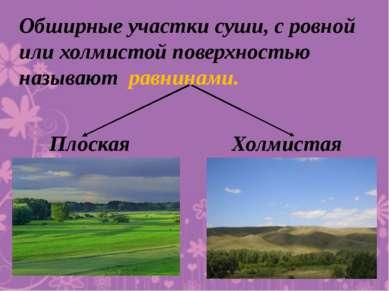 Обширные участки суши, с ровной или холмистой поверхностью называют равнинами...