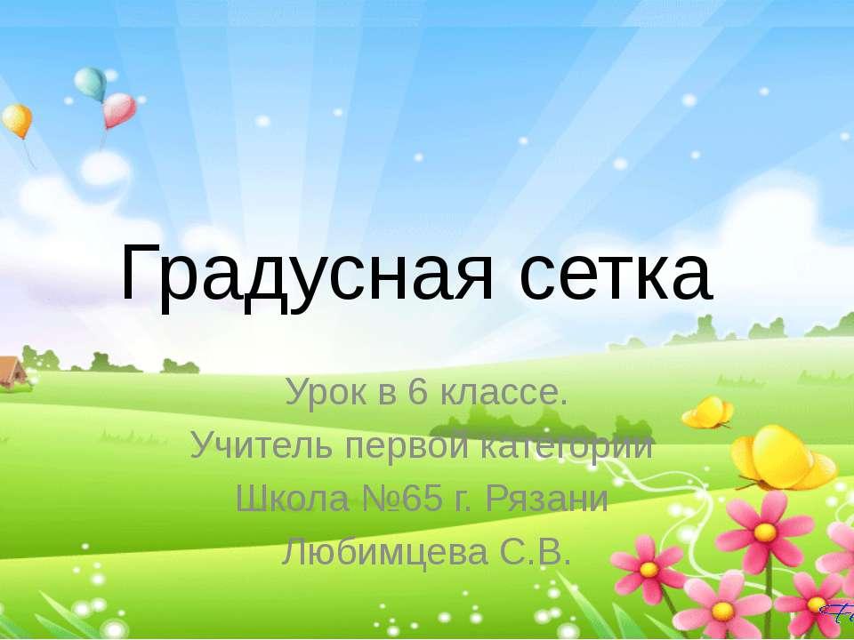 Градусная сетка Урок в 6 классе. Учитель первой категории Школа №65 г. Рязани...