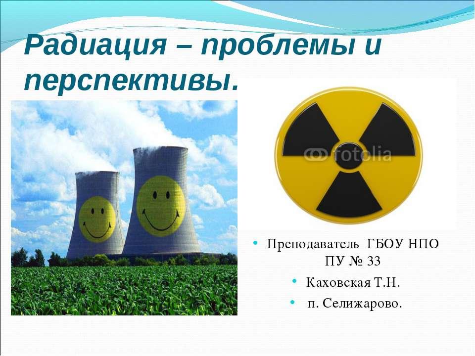Радиация – проблемы и перспективы… Преподаватель ГБОУ НПО ПУ № 33 Каховская Т...