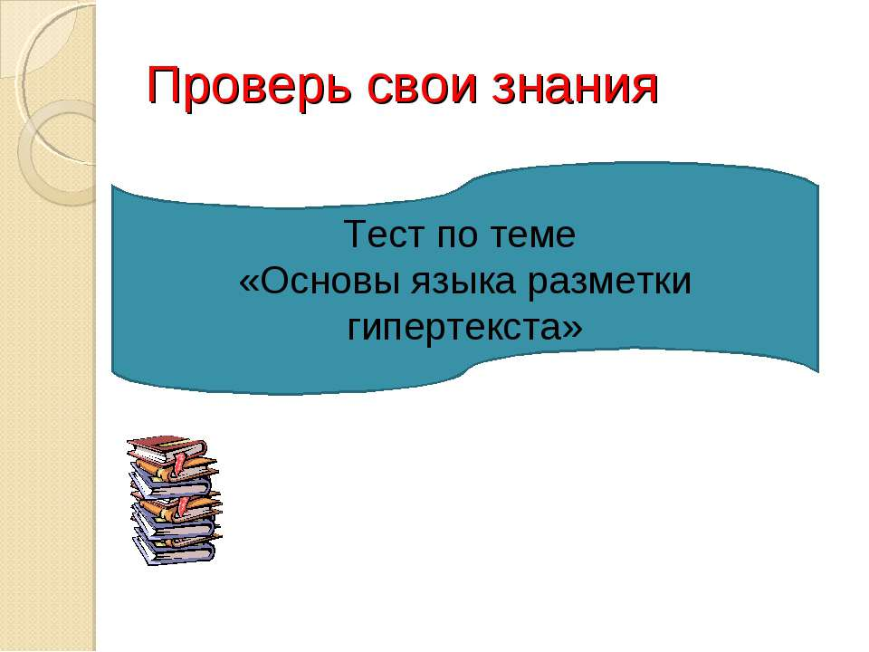 Тест по теме «Основы языка разметки гипертекста» Проверь свои знания