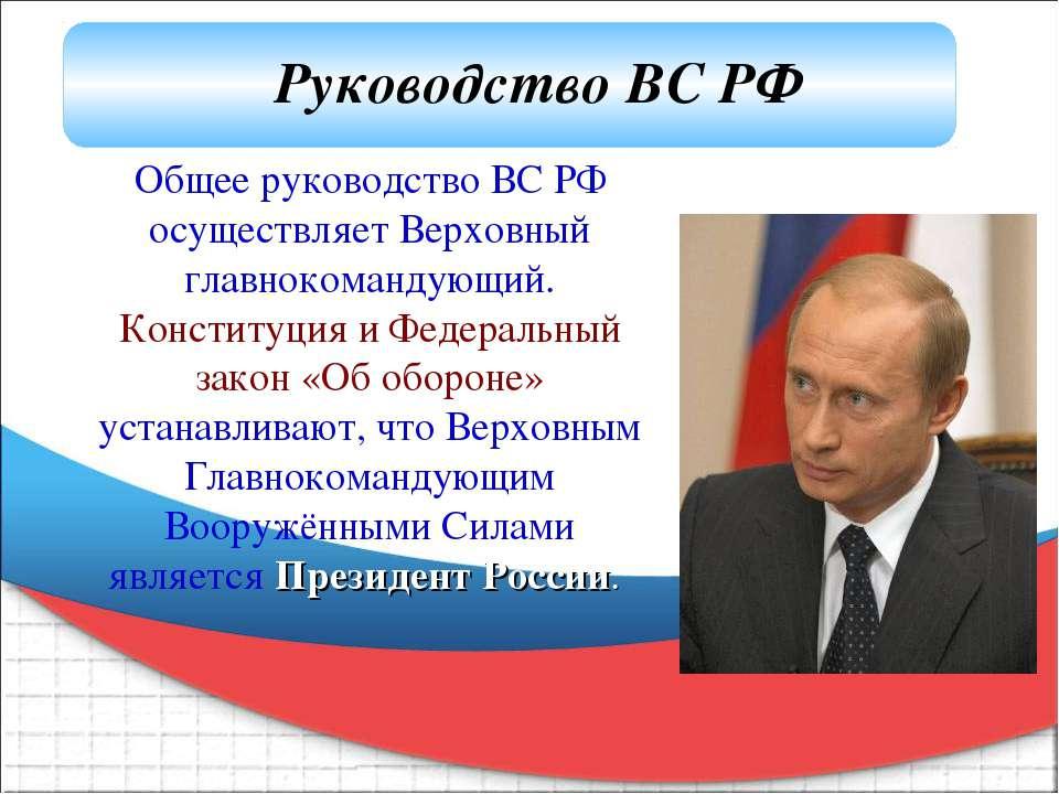Общее руководство ВС РФ осуществляет Верховный главнокомандующий. Конституция...