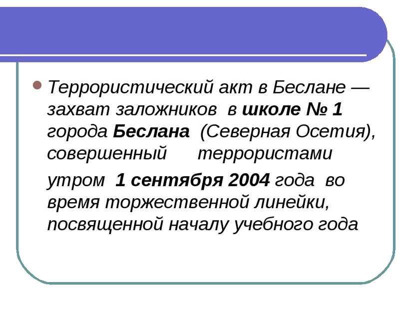 Террористический акт в Беслане— захват заложниковвшколе №1 городаБеслан...