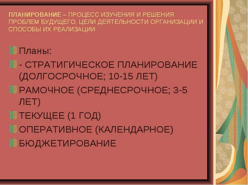 ПЛАНИРОВАНИЕ – ПРОЦЕСС ИЗУЧЕНИЯ И РЕШЕНИЯ ПРОБЛЕМ БУДУЩЕГО, ЦЕЛИ ДЕЯТЕЛЬНОСТИ...