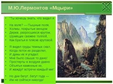 """М.Ю.Лермонтов «Мцыри» """"Ты хочешь знать, что видел я На воле? — Пышные поля, Х..."""