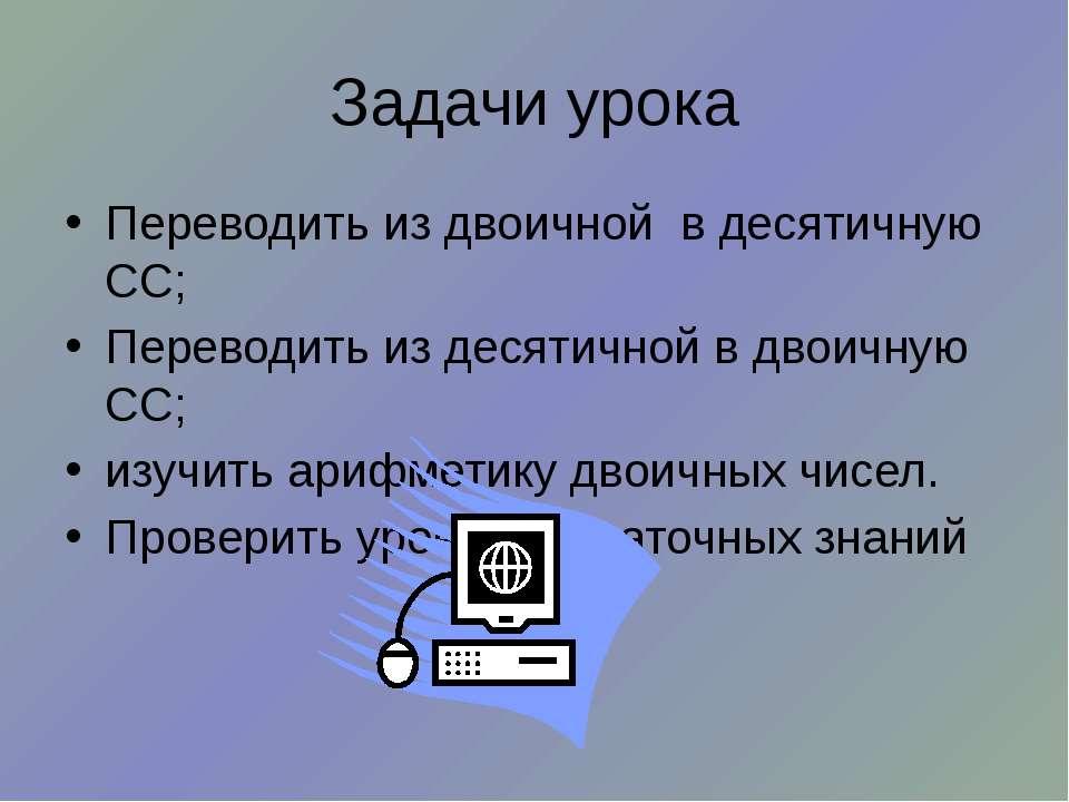 Задачи урока Переводить из двоичной в десятичную СС; Переводить из десятичной...