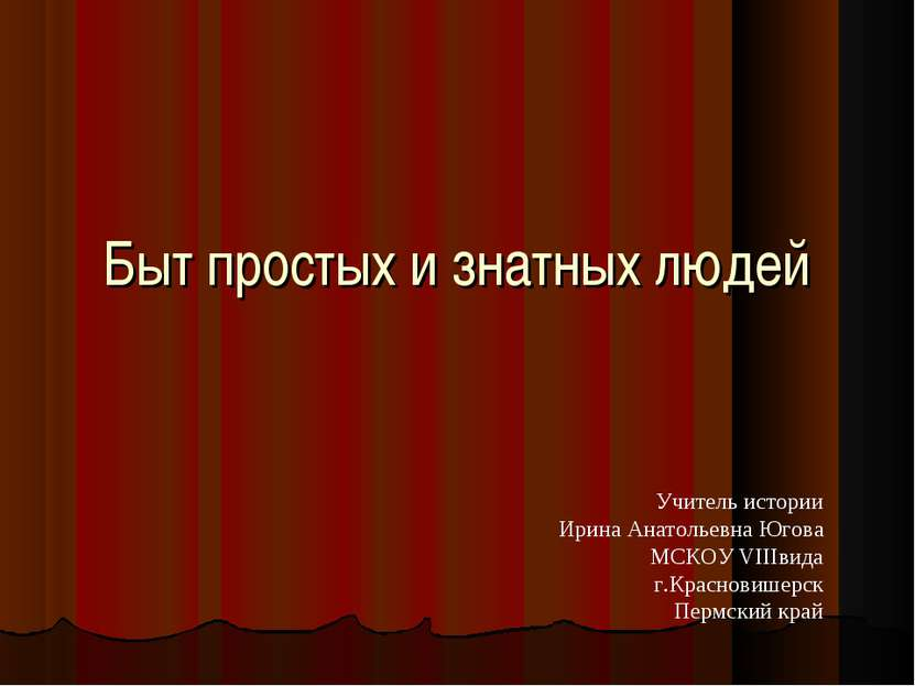 Быт простых и знатных людей Учитель истории Ирина Анатольевна Югова МСКОУ VII...