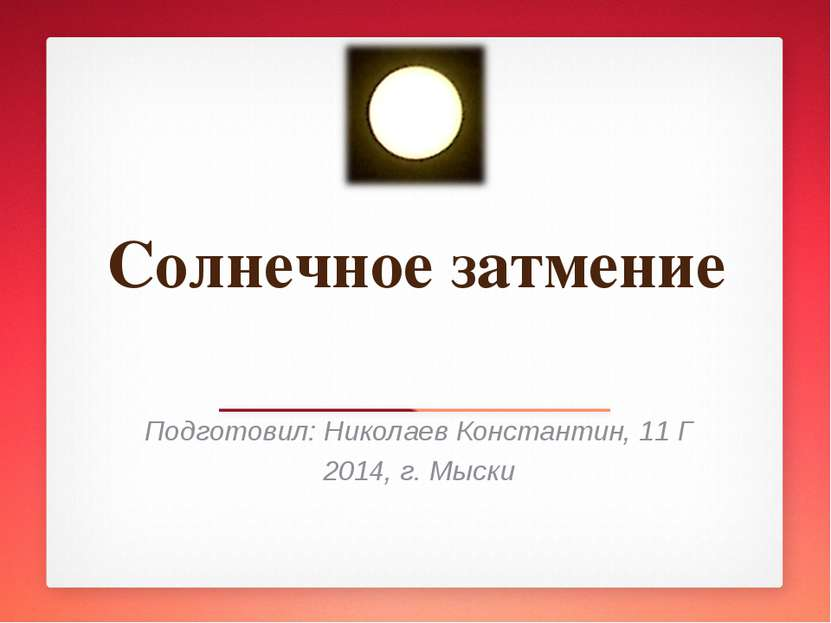 Солнечное затмение Подготовил: Николаев Константин, 11 Г 2014, г. Мыски