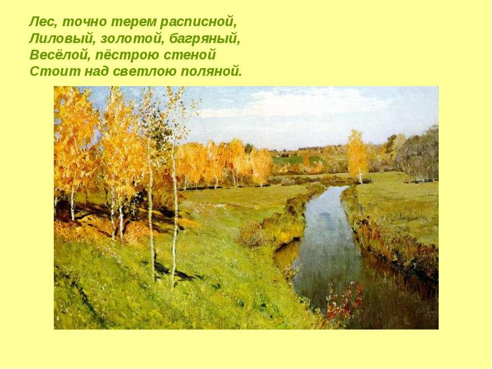 Лес, точно терем расписной, Лиловый, золотой, багряный, Весёлой, пёстрою стен...