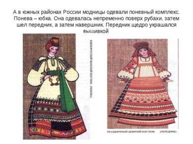 А в южных районах России модницы одевали поневный комплекс. Понева – юбка. Он...