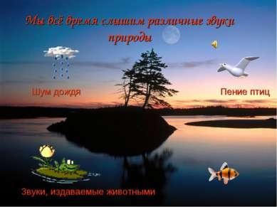 Мы всё время слышим различные звуки природы Шум дождя Пение птиц Звуки, издав...