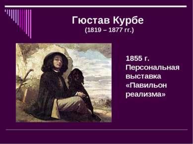 Гюстав Курбе (1819 – 1877 гг.) 1855 г. Персональная выставка «Павильон реализма»