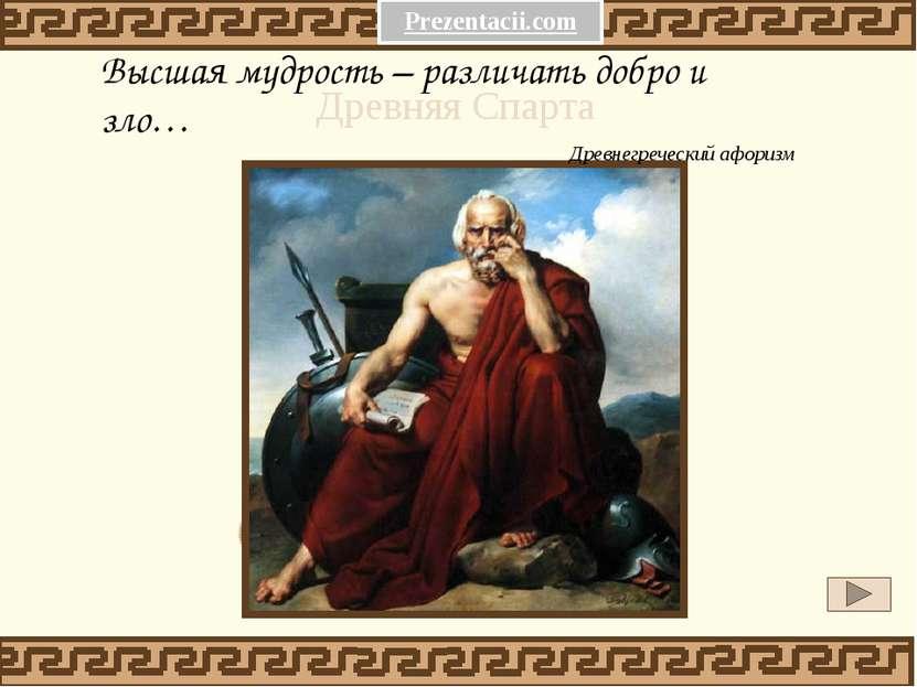 Высшая мудрость – различать добро и зло… Древнегреческий афоризм Древняя Спар...