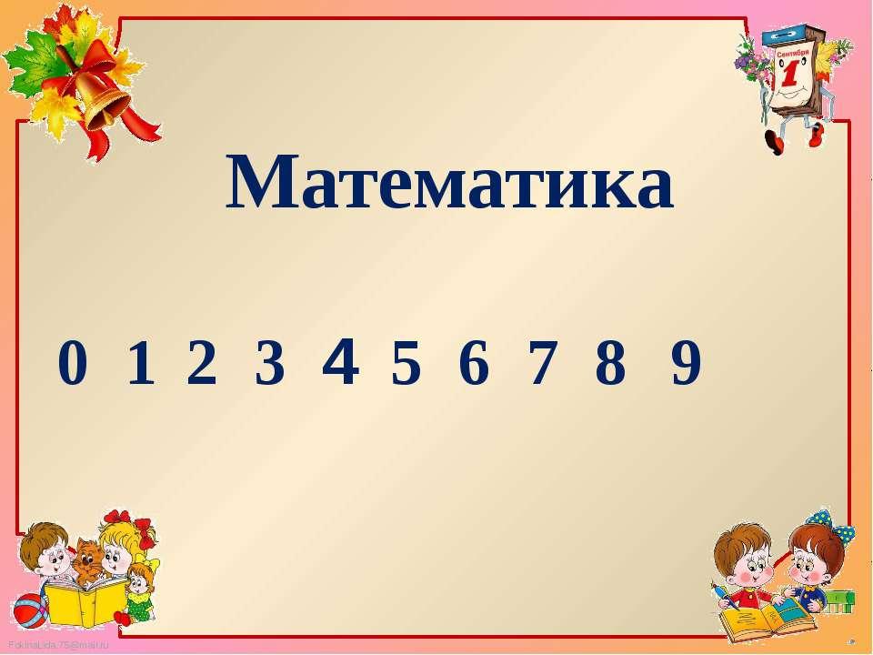 Математика 1 2 3 7 6 5 4 8 9 0 FokinaLida.75@mail.ru