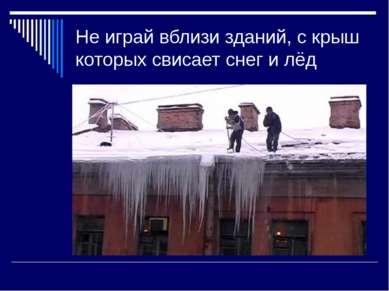 Не играй вблизи зданий, с крыш которых свисает снег и лёд
