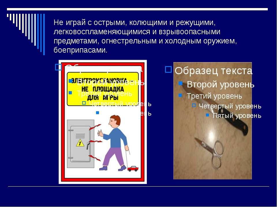 Не играй с острыми, колющими и режущими, легковоспламеняющимися и взрывоопасн...
