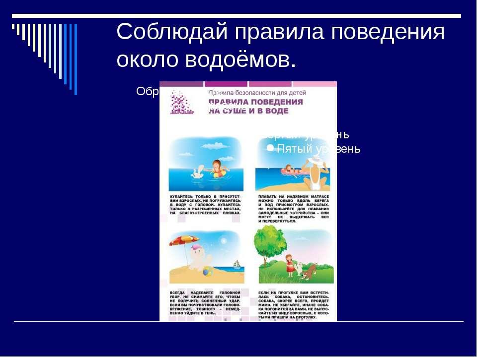 Соблюдай правила поведения около водоёмов.