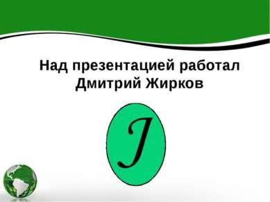 Над презентацией работал Дмитрий Жирков Над презентацией работал Дмитрий Жирков
